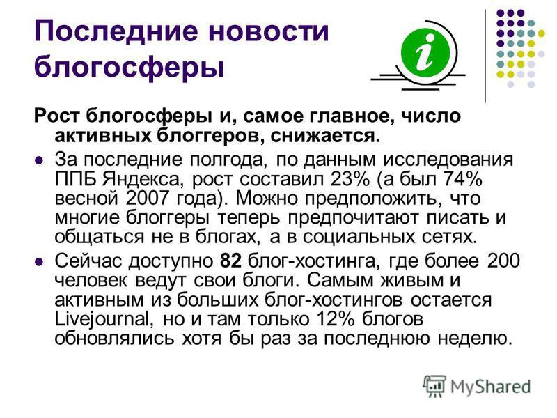 Последние новости блогосферы Рост блогосферы и, самое главное, число активных блоггеров, снижается. За последние полгода, по данным исследования ППБ Яндекса, рост составил 23% (а был 74% весной 2007 года). Можно предположить, что многие блоггеры тепе