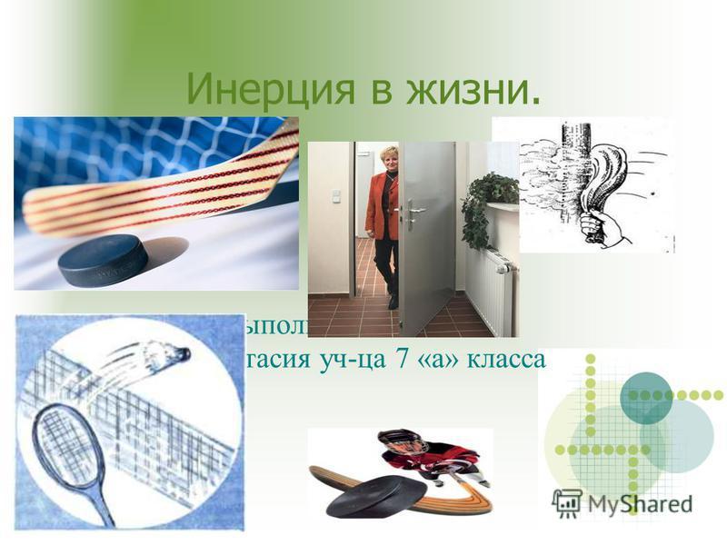 Инерция в жизни. Выполнила:Калташёва Анастасия уч-ца 7 «а» класса