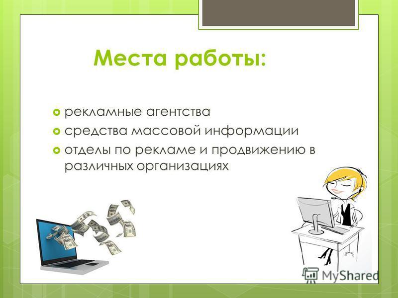 Места работы: рекламные агентства средства массовой информации отделы по рекламе и продвижению в различных организациях