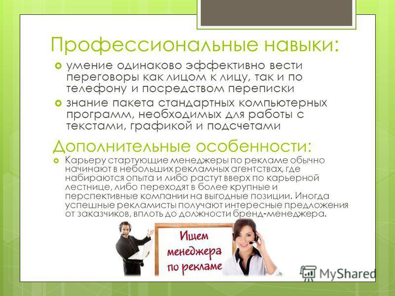 Профессиональные навыки: умение одинаково эффективно вести переговоры как лицом к лицу, так и по телефону и посредством переписки знание пакета стандартных компьютерных программ, необходимых для работы с текстами, графикой и подсчетами Дополнительные