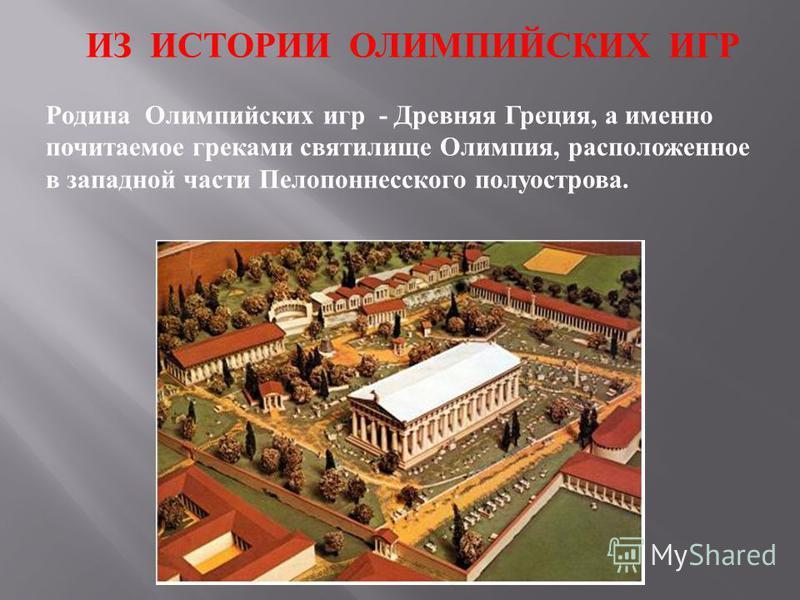 Родина Олимпийских игр - Древняя Греция, а именно почитаемое греками святилище Олимпия, расположенное в западной части Пелопоннесского полуострова. ИЗ ИСТОРИИ ОЛИМПИЙСКИХ ИГР