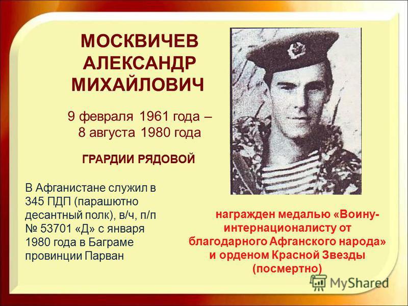 награжден медалью «Воину- интернационалисту от благодарного Афганского народа» и орденом Красной Звезды (посмертно) МОСКВИЧЕВ АЛЕКСАНДР МИХАЙЛОВИЧ 9 февраля 1961 года – 8 августа 1980 года ГРАРДИИ РЯДОВОЙ В Афганистане служил в 345 ПДП (парашютно дес
