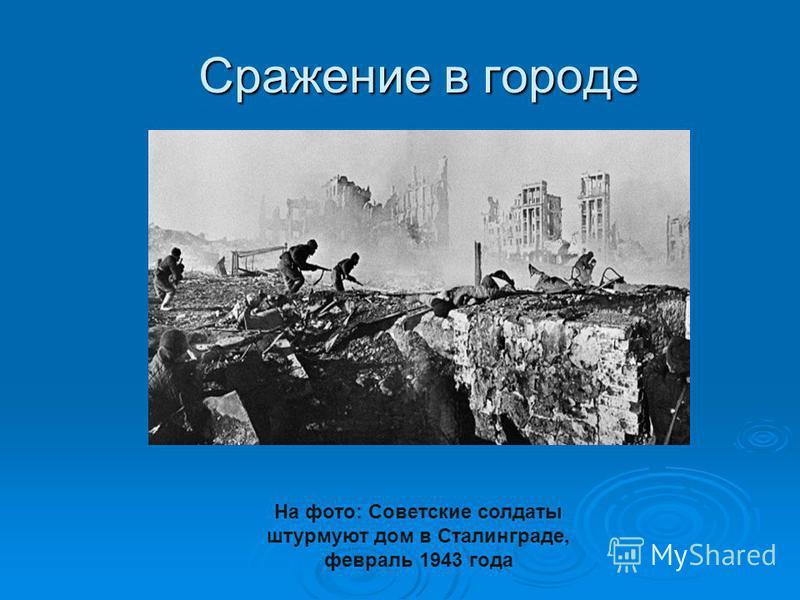 Сражение в городе На фото: Советские солдаты штурмуют дом в Сталинграде, февраль 1943 года