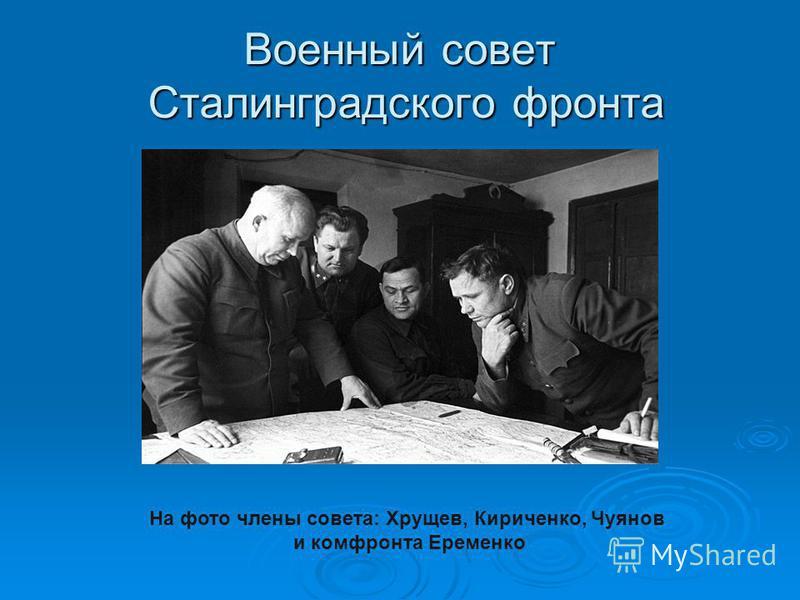 Военный совет Сталинградского фронта На фото члены совета: Хрущев, Кириченко, Чуянов и комфронта Еременко