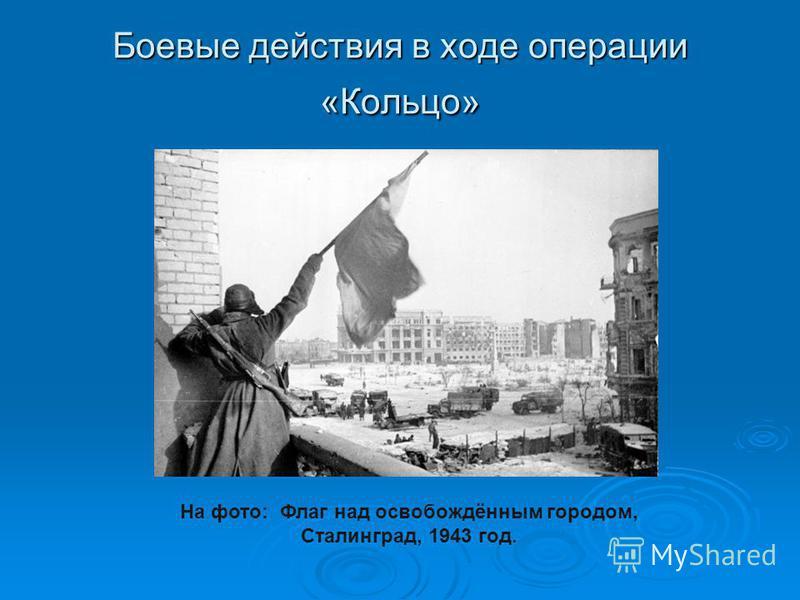 Боевые действия в ходе операции «Кольцо» На фото: Флаг над освобождённым городом, Сталинград, 1943 год.