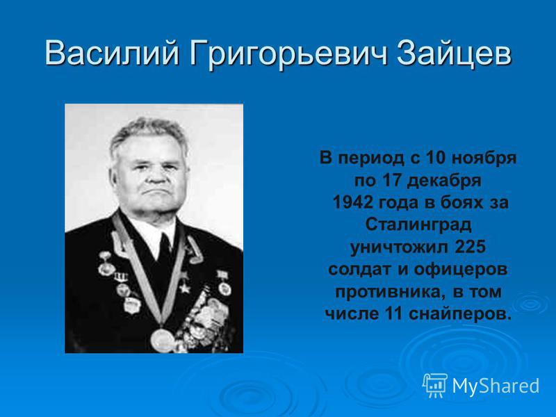 Василий Григорьевич Зайцев В период с 10 ноября по 17 декабря 1942 года в боях за Сталинград уничтожил 225 солдат и офицеров противника, в том числе 11 снайперов.
