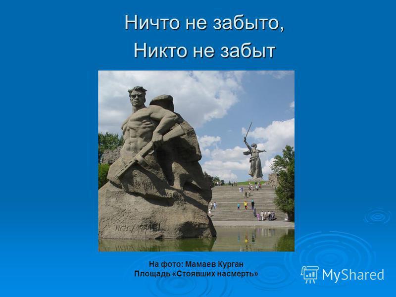 Ничто не забыто, Никто не забыт На фото: Мамаев Курган Площадь «Стоявших насмерть»