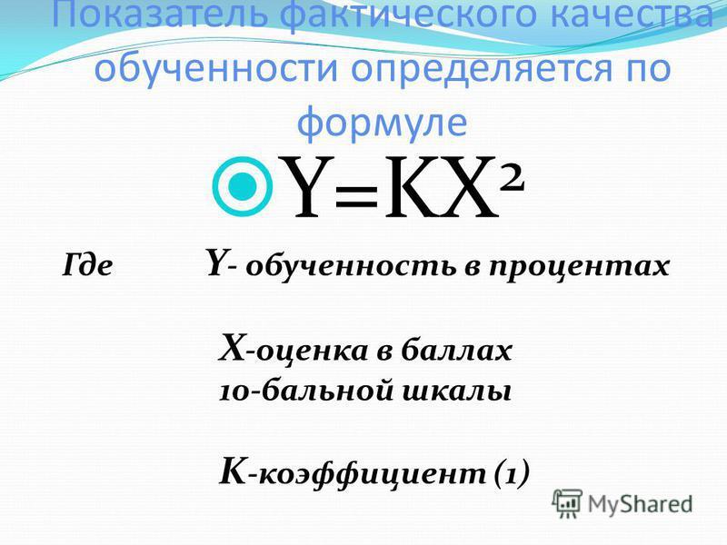 Показатель фактического качества обучености определяется по формуле Y=KX 2 Где Y - обученость в процентах X -оценка в баллах 10-бальной шкалы K -коэффициент (1)