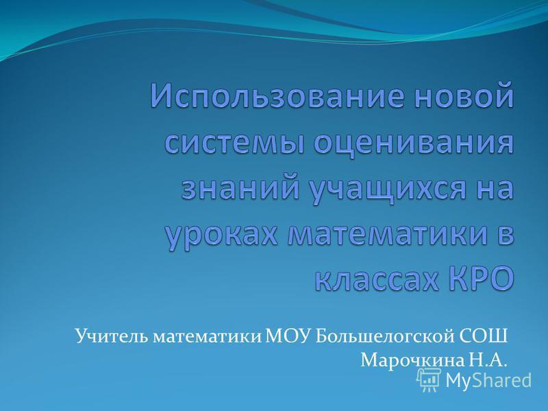 Учитель математики МОУ Большелогской СОШ Марочкина Н.А.