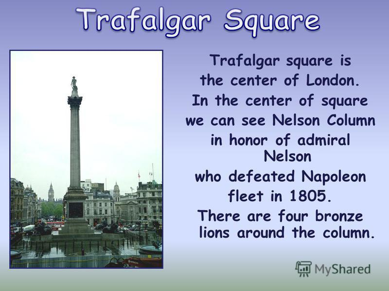Trafalgar square is the center of London. In the center of square we can see Nelson Column in honor of admiral Nelson who defeated Napoleon fleet in 1805. There are four bronze lions around the column.