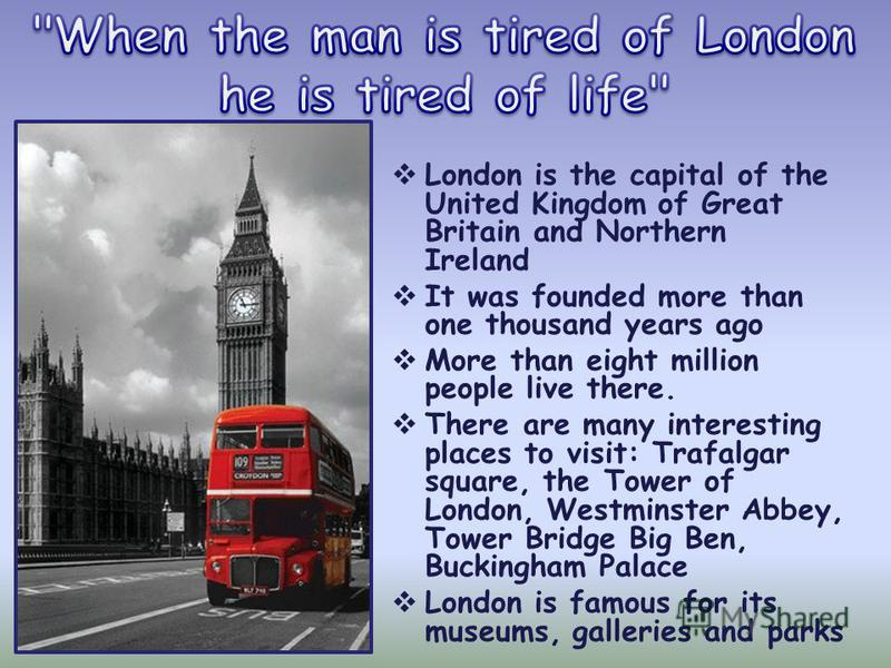 London is the capital of the United Kingdom of Great Britain and Northern Ireland It was founded more than one thousand years ago More than eight million people live there. There are many interesting places to visit: Trafalgar square, the Tower of Lo