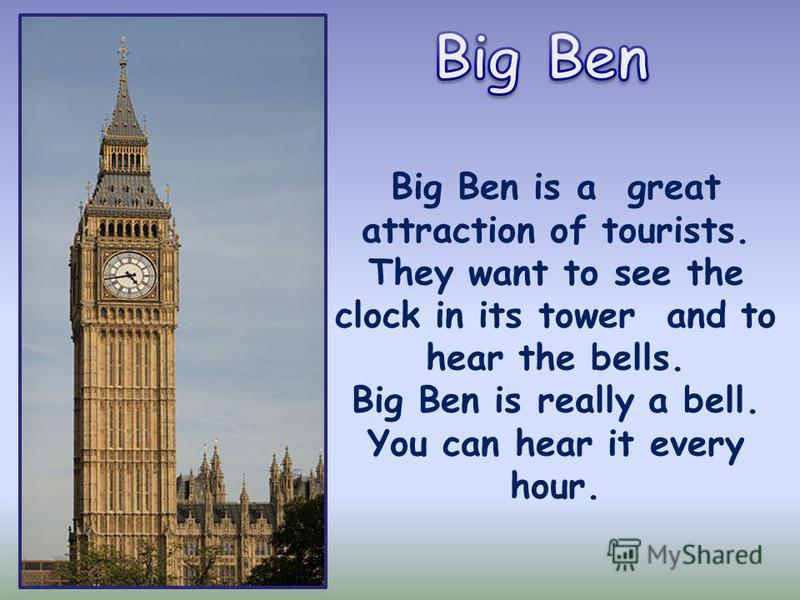 Big Ben is a great attraction of tourists. They want to see the clock in its tower and to hear the bells. Big Ben is really a bell. You can hear it every hour.