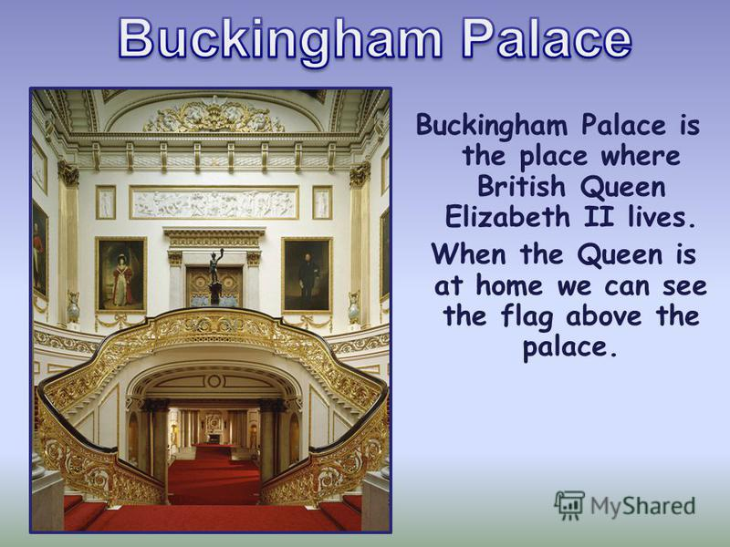 Buckingham Palace is the place where British Queen Elizabeth II lives. When the Queen is at home we can see the flag above the palace.