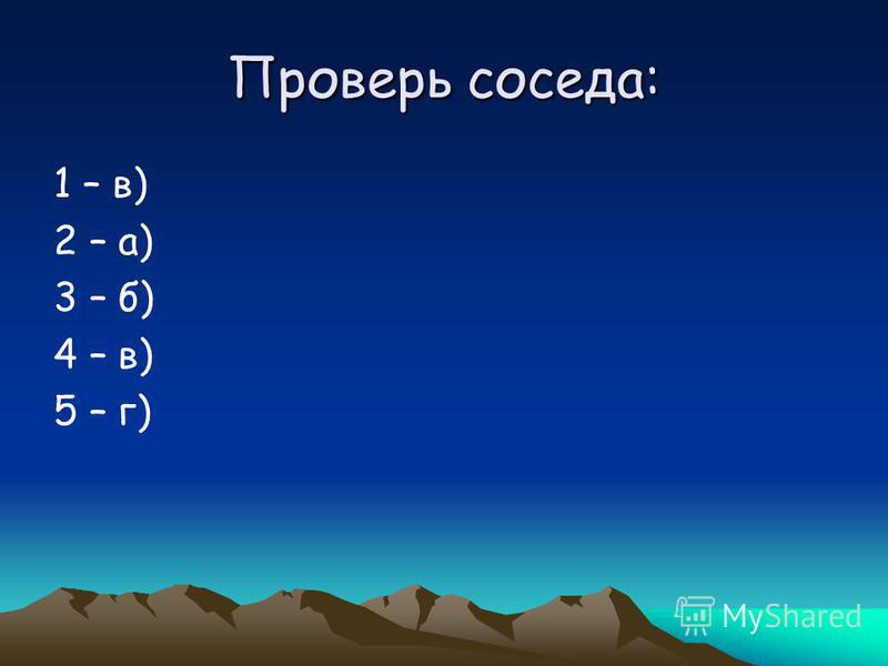 Проверь соседа: 1 – в) 2 – а) 3 – б) 4 – в) 5 – г)