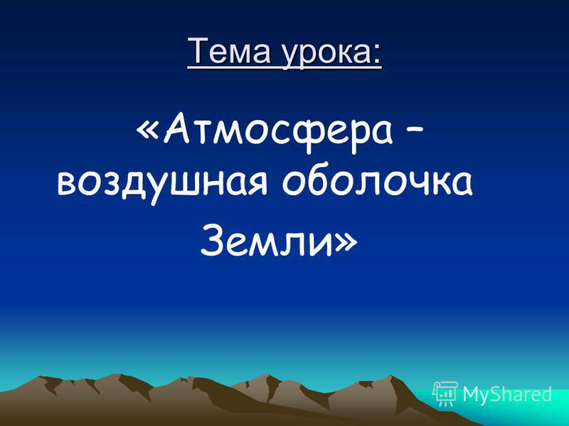 Тема урока: «Атмосфера – воздушная оболочка Земли»