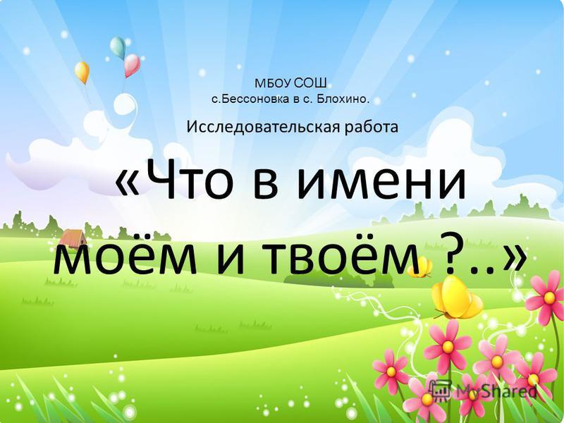 МБОУ СОШ с.Бессоновка в с. Блохино. Исследовательская работа «Что в имени моём и твоём ?..»