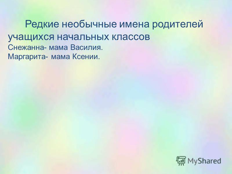 Редкие необычные имена родителей учащихся начальных классов Снежанна- мама Василия. Маргарита- мама Ксении.