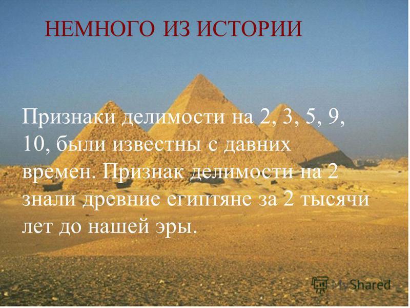 НЕМНОГО ИЗ ИСТОРИИ Признаки делимости на 2, 3, 5, 9, 10, были известны с давних времен. Признак делимости на 2 знали древние египтяне за 2 тысячи лет до нашей эры.