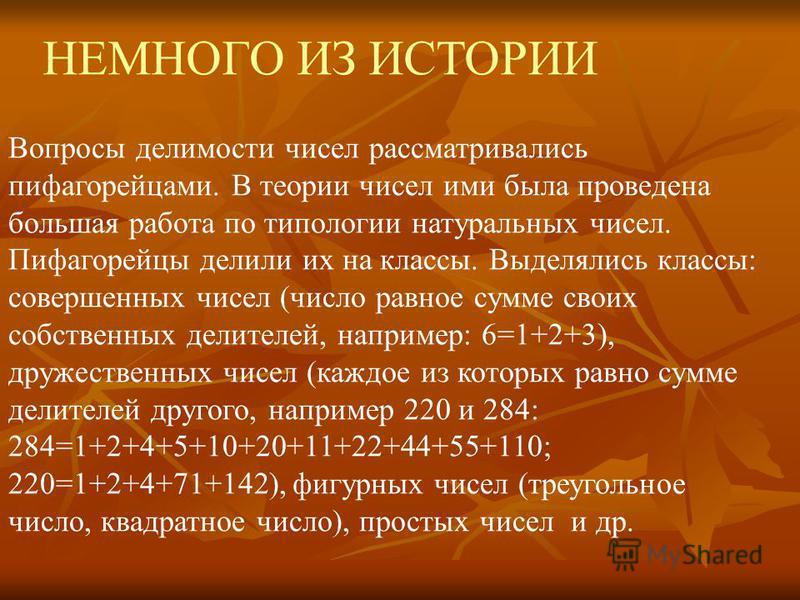 НЕМНОГО ИЗ ИСТОРИИ Вопросы делимости чисел рассматривались пифагорейцами. В теории чисел ими была проведена большая работа по типологии натуральных чисел. Пифагорейцы делили их на классы. Выделялись классы: совершенных чисел (число равное сумме своих