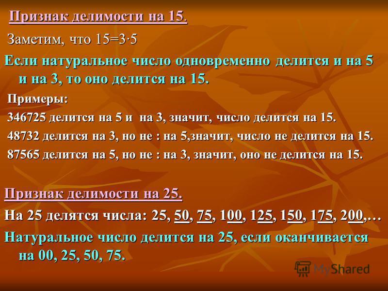 Признак делимости на 15. Признак делимости на 15. Заметим, что 15=3·5 Заметим, что 15=3·5 Если натуральное число одновременно делится и на 5 и на 3, то оно делится на 15. Примеры: Примеры: 346725 делится на 5 и на 3, значит, число делится на 15. 3467