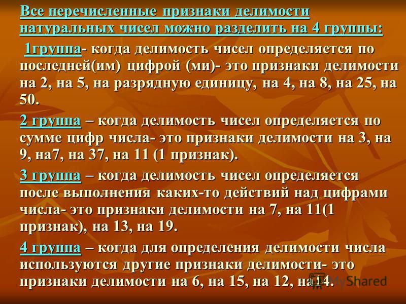 Все перечисленные признаки делимости натуральных чисел можно разделить на 4 группы: Все перечисленные признаки делимости натуральных чисел можно разделить на 4 группы: 1 группа- когда делимость чисел определяется по последней(им) цифрой (ми)- это при