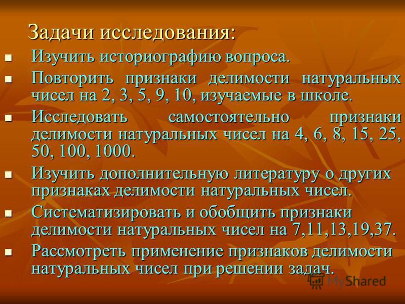 Задачи исследования: Задачи исследования: Изучить историографию вопроса. Изучить историографию вопроса. Повторить признаки делимости натуральных чисел на 2, 3, 5, 9, 10, изучаемые в школе. Повторить признаки делимости натуральных чисел на 2, 3, 5, 9,