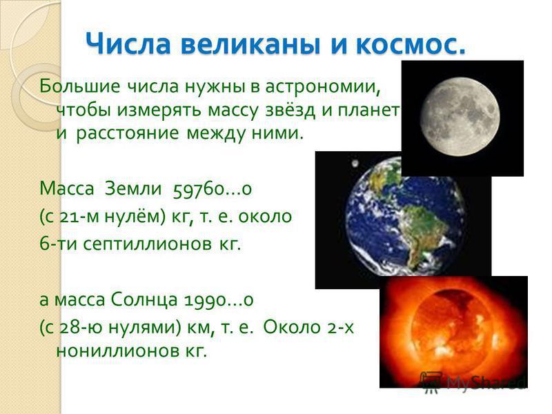 Числа великаны и космос. Большие числа нужны в астрономии, чтобы измерять массу звёзд и планет и расстояние между ними. Масса Земли 59760…0 ( с 21- м нулём ) кг, т. е. около 6- ти септиллионов кг. а масса Солнца 1990…0 ( с 28- ю нулями ) км, т. е. Ок