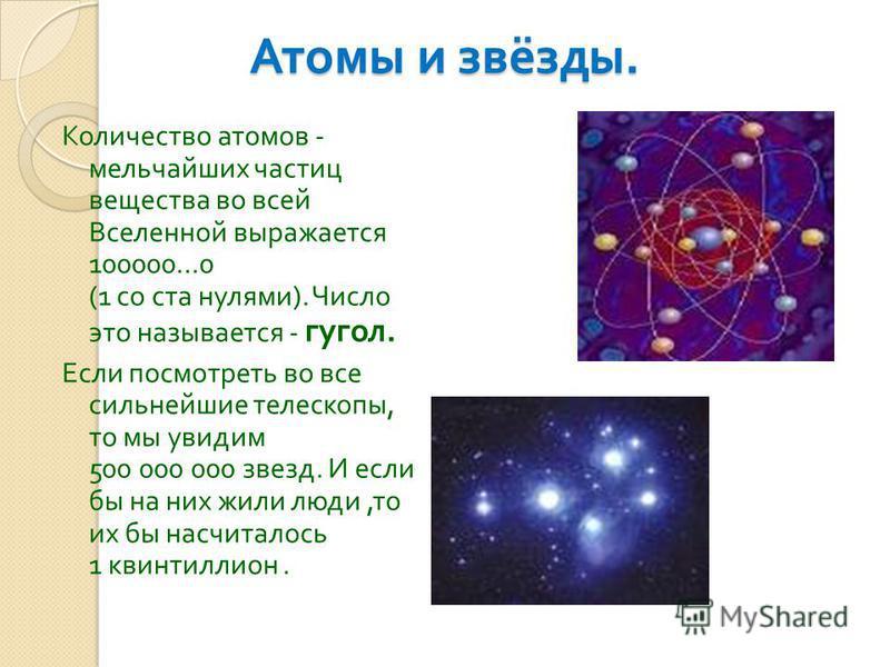 Атомы и звёзды. Количество атомов - мельчайших частиц вещества во всей Вселенной выражается 100000…0 (1 со ста нулями ). Число это называется - угол. Если посмотреть во все сильнейшие телескопы, то мы увидим 500 000 000 звезд. И если бы на них жили л