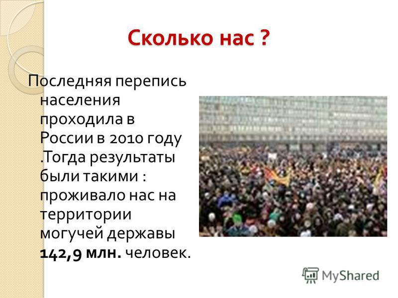 Сколько нас ? Последняя перепись населения проходила в России в 2010 году. Тогда результаты были такими : проживало нас на территории могучей державы 142,9 млн. человек.