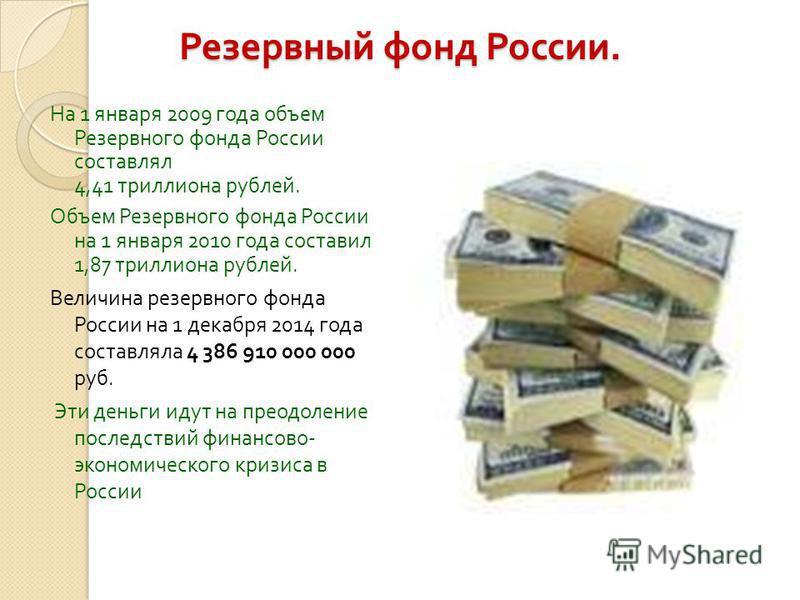 Резервный фонд России. На 1 января 2009 года объем Резервного фонда России составлял 4,41 триллиона рублей. Объем Резервного фонда России на 1 января 2010 года составил 1,87 триллиона рублей. Величина резервного фонда России на 1 декабря 2014 года со