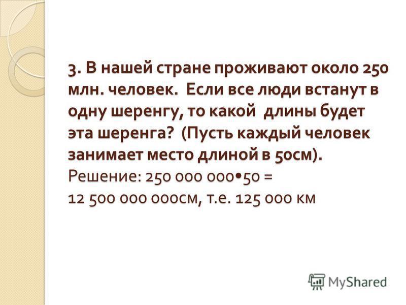 3. В нашей стране проживают около 250 млн. человек. Если все люди встанут в одну шеренгу, то какой длины будет эта шеренга ? ( Пусть каждый человек занимает место длиной в 50 см ). Решение : 250 000 00050 = 12 500 000 000 см, т. е. 125 000 км