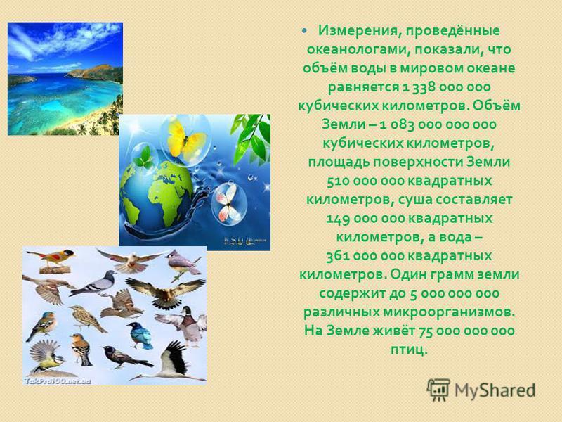 Измерения, проведённые океанологами, показали, что объём воды в мировом океане равняется 1 338 000 000 кубических километров. Объём Земли – 1 083 000 000 000 кубических километров, площадь поверхности Земли 510 000 000 квадратных километров, суша сос