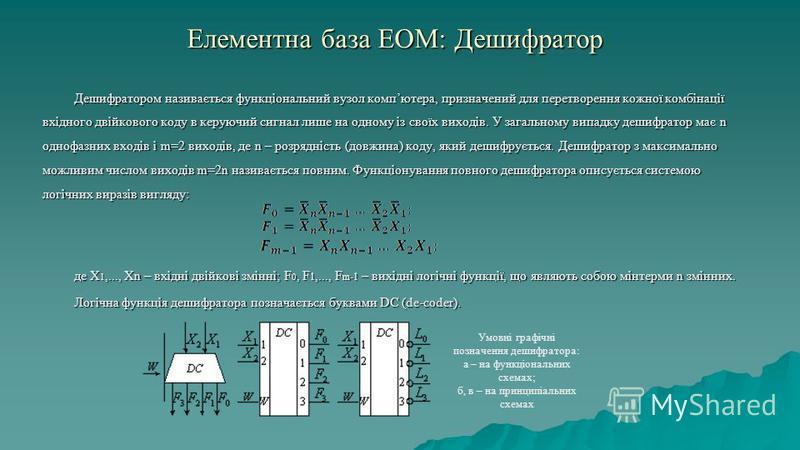 Елементна база ЕОМ: Дешифратор Дешифратором називається функціональний вузол компютера, призначений для перетворення кожної комбінації вхідного двійкового коду в керуючий сигнал лише на одному із своїх виходів. У загальному випадку дешифратор має n о