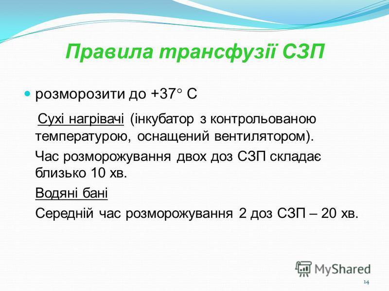 14 Правила трансфузії СЗП розморозити до +37 С Сухі нагрівачі (інкубатор з контрольованою температурою, оснащений вентилятором). Час розморожування двох доз СЗП складає близько 10 хв. Водяні бані Середній час розморожування 2 доз СЗП – 20 хв.