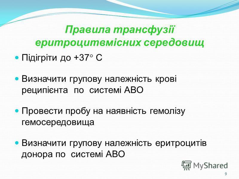 9 Правила трансфузії еритроцитвмісних середовищ Пiдiгріти до +37 С Визначити групову належнiсть кровi реципієнта по системi АВО Провести пробу на наявність гемолізу гемосередовища Визначити групову належнiсть еритроцитiв донора по системi АВО