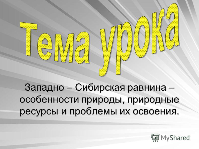 Западно – Сибирская равнина – особенности природы, природные ресурсы и проблемы их освоения.