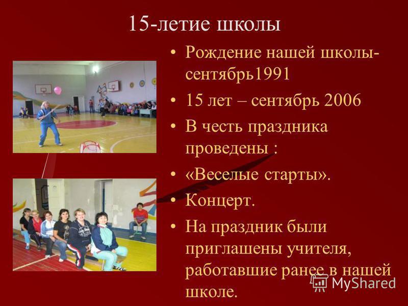 Рождение нашей школы- сентябрь 1991 15 лет – сентябрь 2006 В честь праздника проведены : «Веселые старты». Концерт. На праздник были приглашены учителя, работавшие ранее в нашей школе. 15-летие школы