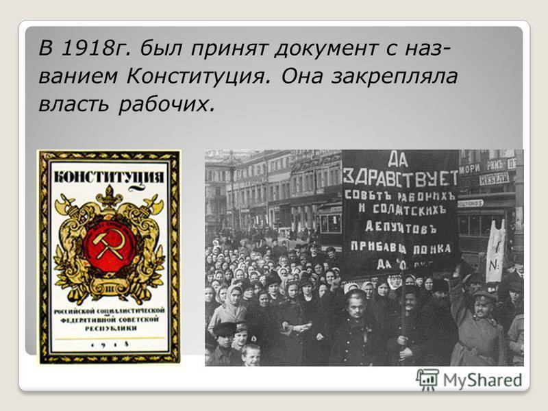 В 1918 г. был принят документ с названием Конституция. Она закрепляла власть рабочих.