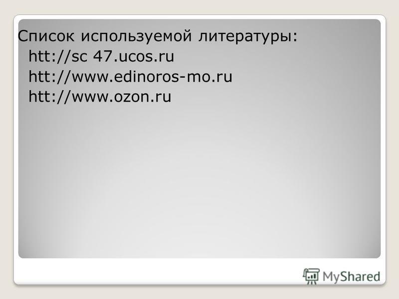 Список используемой литературы: htt://sc 47.ucos.ru htt://www.edinoros-mo.ru htt://www.ozon.ru
