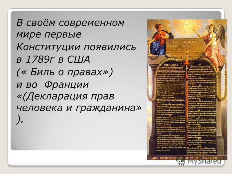 В своём современном мире первые Конституции появились в 1789 г в США (« Биль о правах») и во Франции «(Декларация прав человека и гражданина» ).