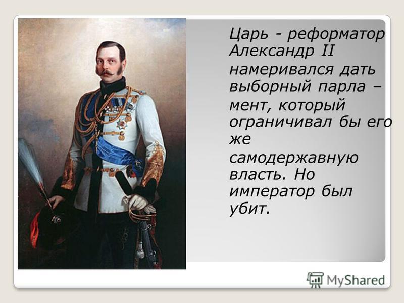 Царь - реформатор Александр II намеривался дать выборный парламент, который ограничивал бы его же самодержавную власть. Но император был убит.
