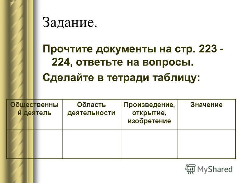 Задание. Прочтите документы на стр. 223 - 224, ответьте на вопросы. Сделайте в тетради таблицу: Общественны й деятель Область деятельности Произведение, открытие, изобретение Значение