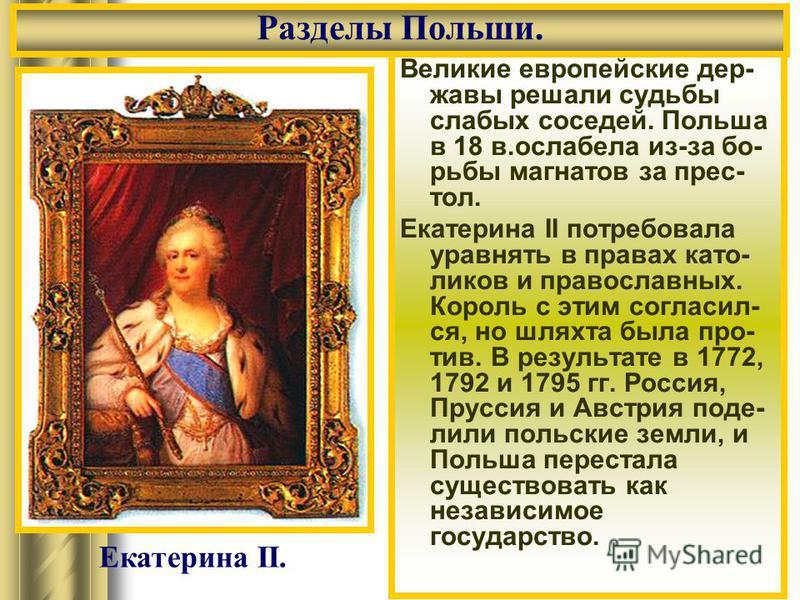 Великие европейские дер- жавы решали судьбы слабых соседей. Польша в 18 в.ослабела из-за бо- рьбы магнатов за прес- тол. Екатерина II потребовала уравнять в правах като- ликов и православных. Король с этим согласил- ся, но шляхта была про- тив. В рез