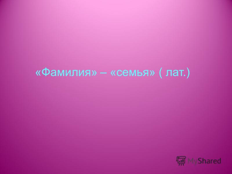 «Фамилия» – «семья» ( лат.)