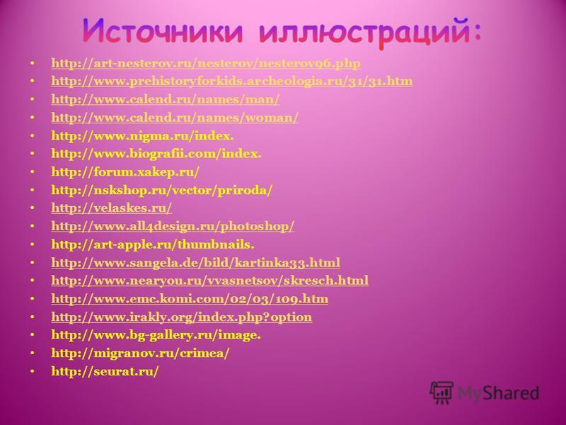 http://art-nesterov.ru/nesterov/nesterov96. php http://www.prehistoryforkids.archeologia.ru/31/31. htm http://www.calend.ru/names/man/ http://www.calend.ru/names/woman/ http://www.nigma.ru/index. http://www.biografii.com/index. http://forum.xakep.ru/