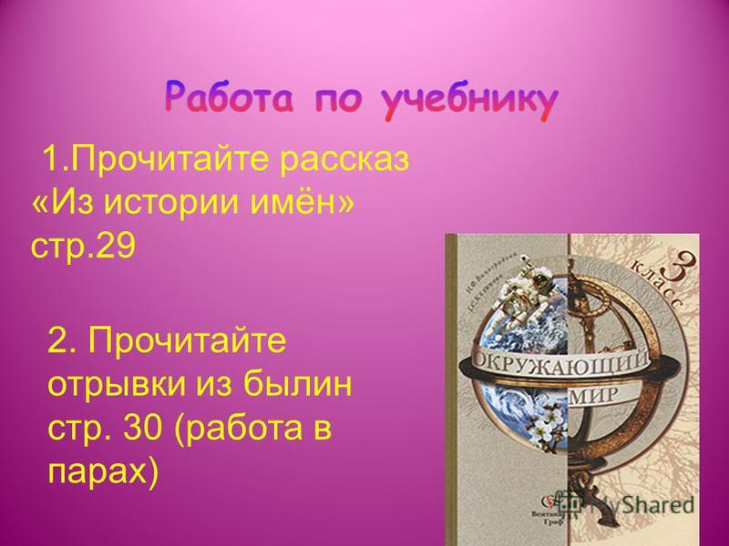 1. Прочитайте рассказ «Из истории имён» стр.29 2. Прочитайте отрывки из былин стр. 30 (работа в парах)