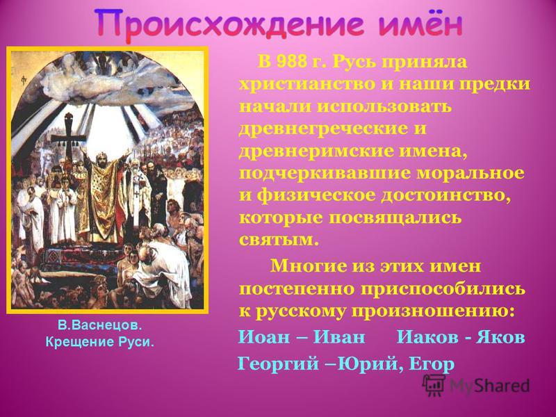 В 988 г. Русь приняла христианство и наши предки начали использовать древнегреческие и древнеримские имена, подчеркивавшие моральное и физическое достоинство, которые посвящались святым. Многие из этих имен постепенно приспособились к русскому произн
