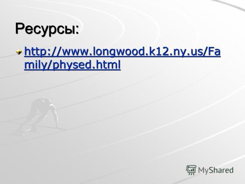 Ресурсы: http://www.longwood.k12.ny.us/Fa mily/physed.html http://www.longwood.k12.ny.us/Fa mily/physed.html