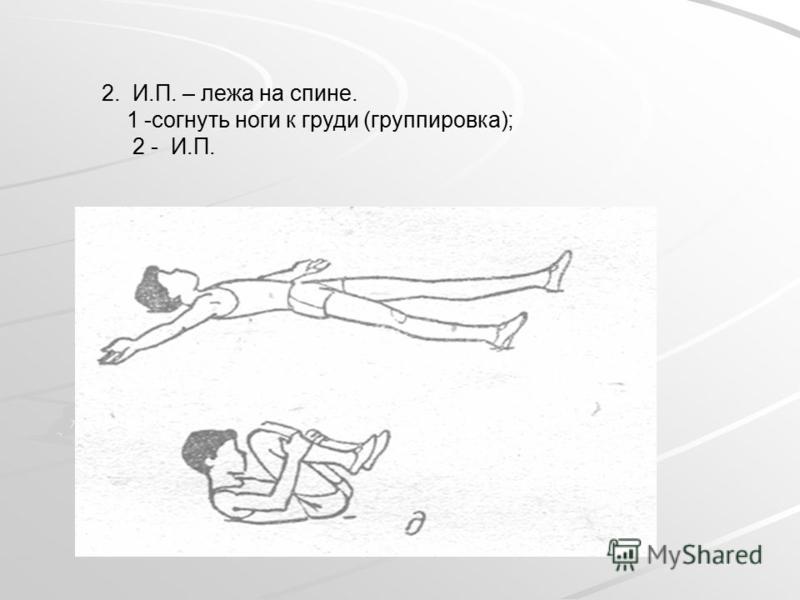 2. И.П. – лежа на спине. 1 -согнуть ноги к груди (группировка); 2 - И.П.