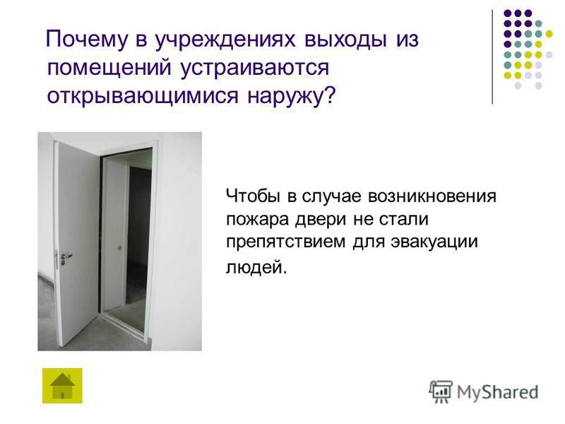 Почему в учреждениях выходы из помещений устраиваются открывающимися наружу? Чтобы в случае возникновения пожара двери не стали препятствием для эвакуации людей.